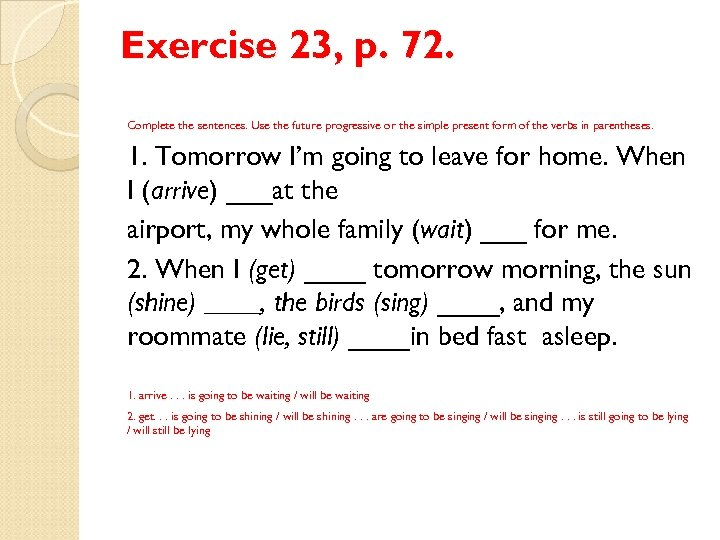 Exercise 23, p. 72. Complete the sentences. Use the future progressive or the simple