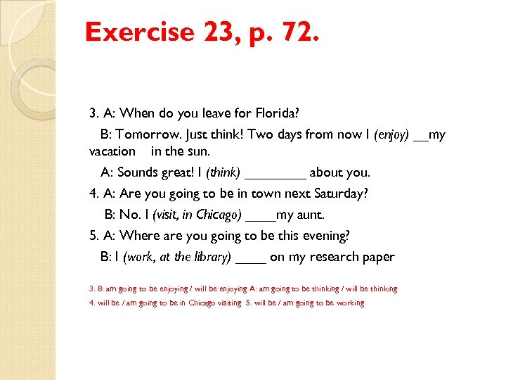 Exercise 23, p. 72. 3. A: When do you leave for Florida? B: Tomorrow.