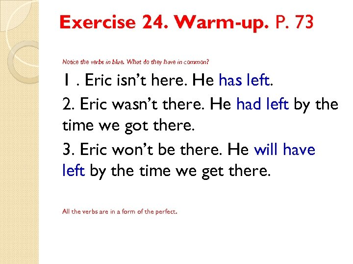 Exercise 24. Warm-up. P. 73 Notice the verbs in blue. What do they have