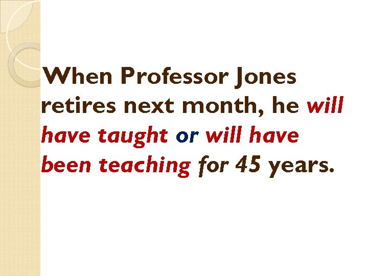 When Professor Jones retires next month, he will have taught or will have been