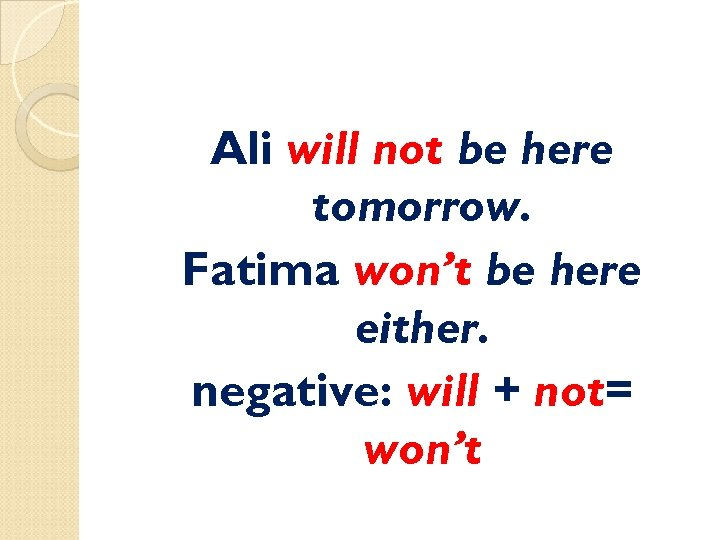 Ali will not be here tomorrow. Fatima won't be here either. negative: will +