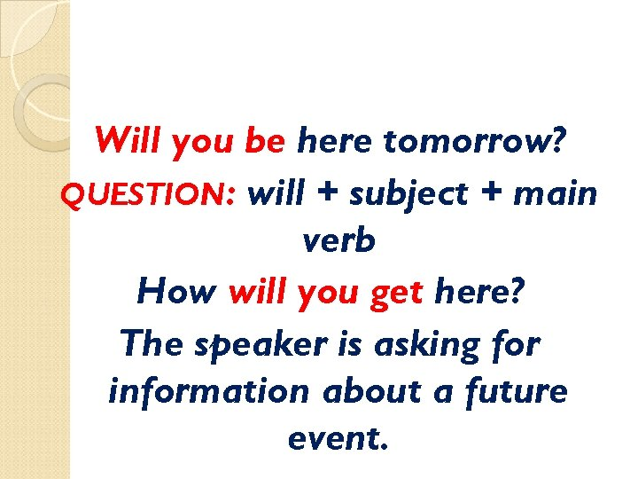 Will you be here tomorrow? QUESTION: will + subject + main verb How will