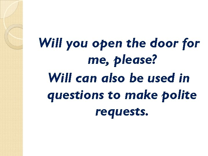 Will you open the door for me, please? Will can also be used in