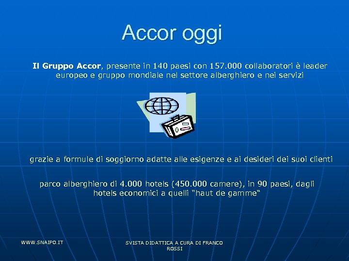 Accor oggi Il Gruppo Accor, presente in 140 paesi con 157. 000 collaboratori è