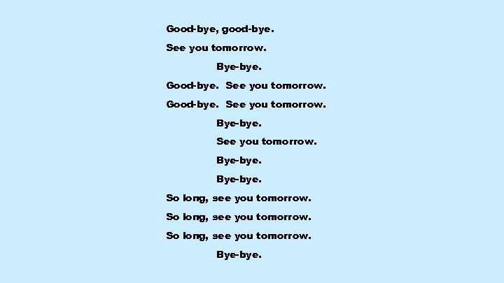 Good-bye, good-bye. See you tomorrow. Bye-bye. Good-bye. See you tomorrow. Bye-bye. So long, see
