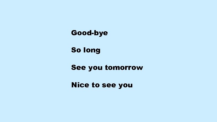 Good-bye So long See you tomorrow Nice to see you