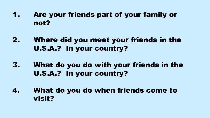1. Are your friends part of your family or not? 2. Where did you