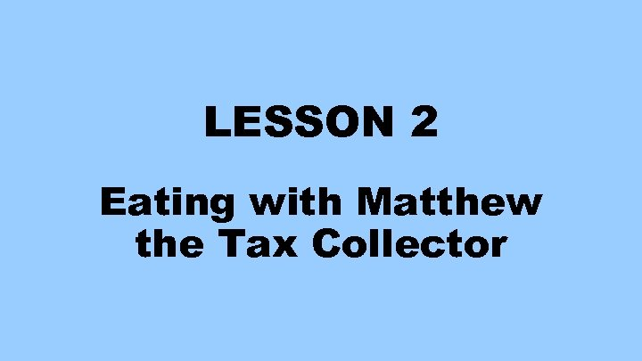LESSON 2 Eating with Matthew the Tax Collector