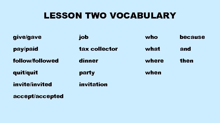 LESSON TWO VOCABULARY give/gave job who because pay/paid tax collector what and follow/followed dinner