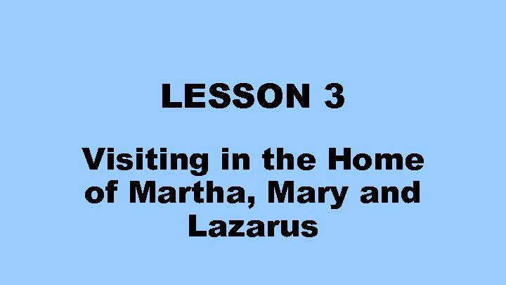 LESSON 3 Visiting in the Home of Martha, Mary and Lazarus