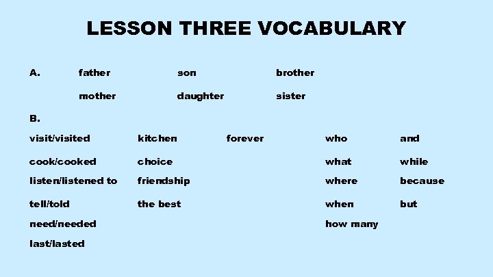 LESSON THREE VOCABULARY A. father son brother mother daughter sister B. visit/visited kitchen cook/cooked
