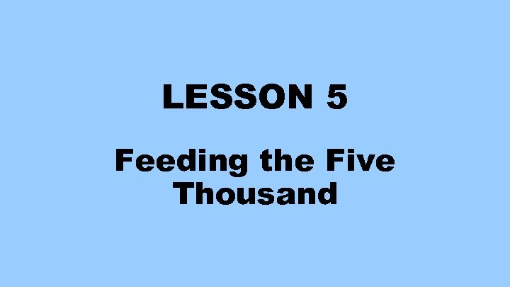 LESSON 5 Feeding the Five Thousand
