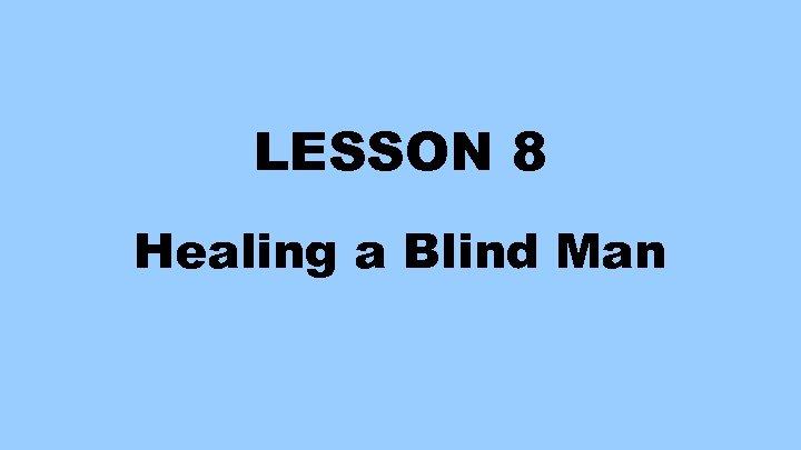 LESSON 8 Healing a Blind Man