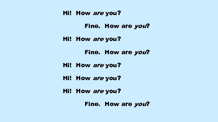 Hi! How are you? Fine. How are you? Hi! How are you? Fine. How
