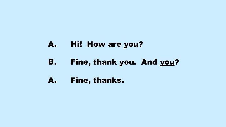 A. Hi! How are you? B. Fine, thank you. And you? A. Fine, thanks.