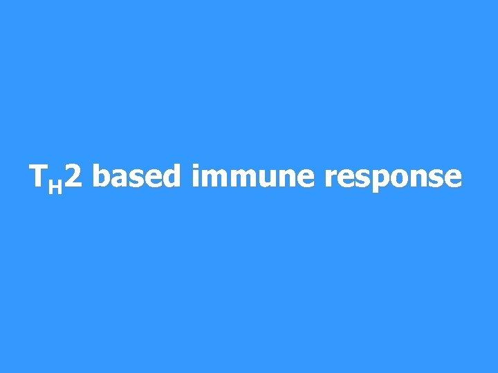 TH 2 based immune response