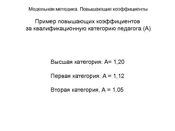 Модельная методика. Повышающие коэффициенты Пример повышающих коэффициентов за квалификационную категорию педагога (А) Высшая категория:
