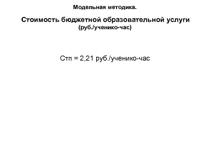 Модельная методика. Стоимость бюджетной образовательной услуги (руб. /ученико-час) Стп = 2, 21 руб. /ученико-час