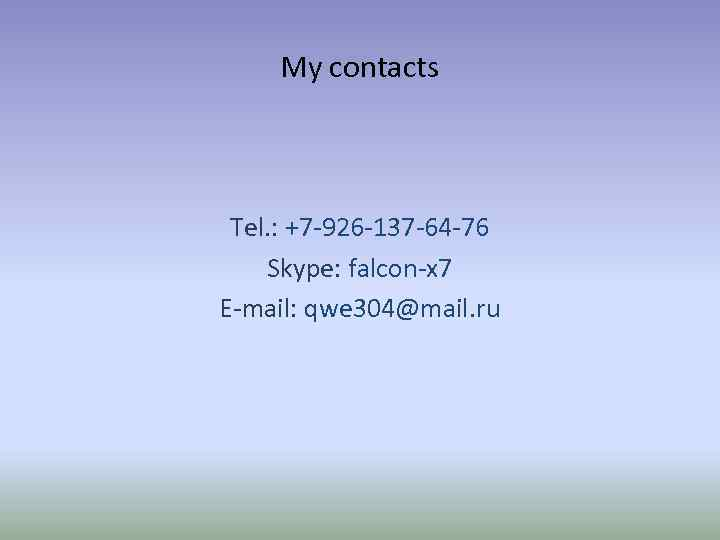 My contacts Tel. : +7 -926 -137 -64 -76 Skype: falcon-x 7 E-mail: qwe