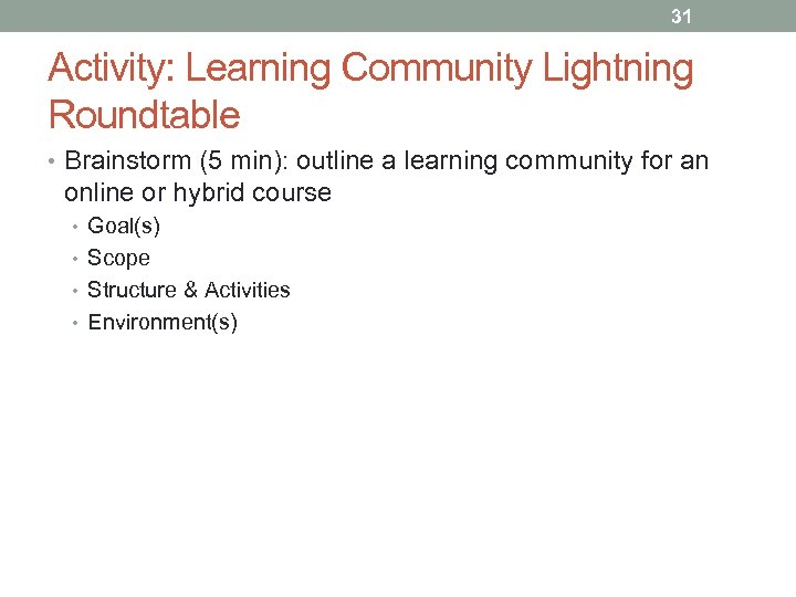 31 Activity: Learning Community Lightning Roundtable • Brainstorm (5 min): outline a learning community