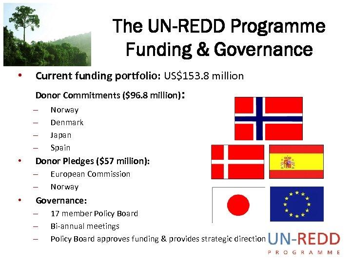 The UN-REDD Programme Funding & Governance • Current funding portfolio: US$153. 8 million Donor