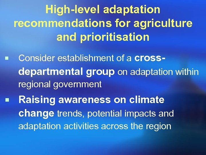 High-level adaptation recommendations for agriculture and prioritisation ¡ Consider establishment of a crossdepartmental group
