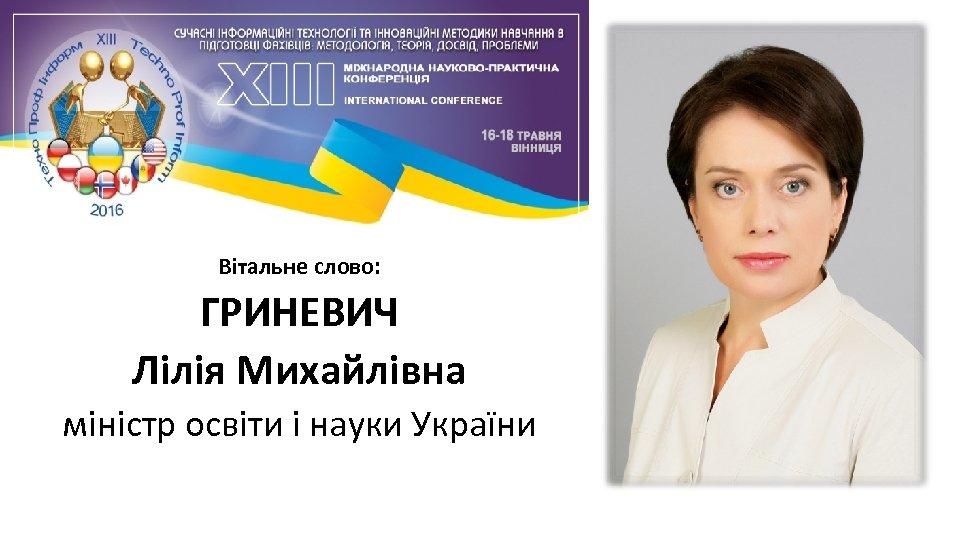 Вітальне слово: ГРИНЕВИЧ Лілія Михайлівна міністр освіти і науки України