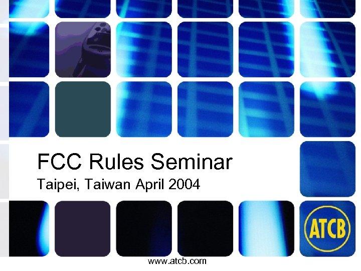 FCC Rules Seminar Taipei, Taiwan April 2004 www. atcb. com