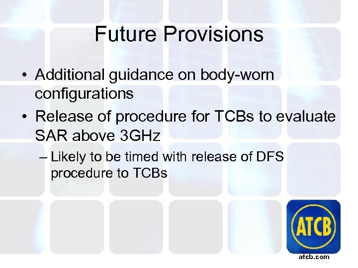 Future Provisions • Additional guidance on body-worn configurations • Release of procedure for TCBs
