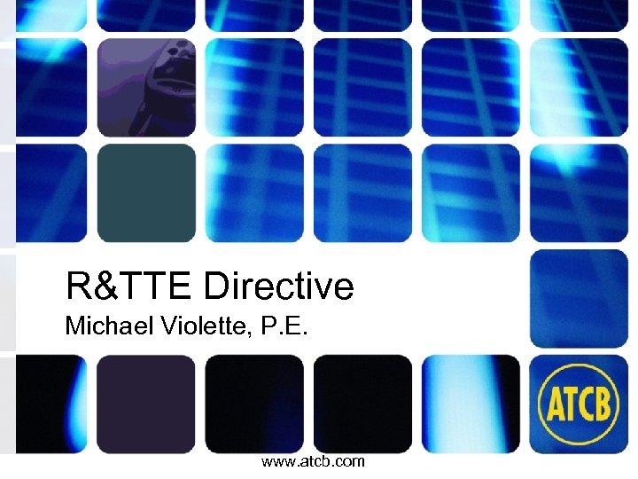 R&TTE Directive Michael Violette, P. E. www. atcb. com