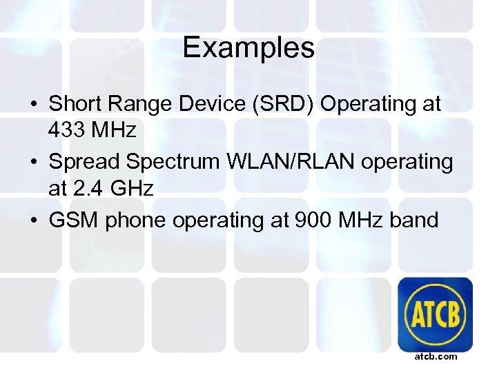 Examples • Short Range Device (SRD) Operating at 433 MHz • Spread Spectrum WLAN/RLAN