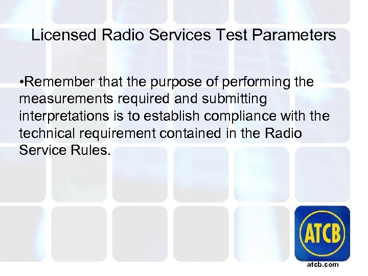 Licensed Radio Services Test Parameters • Remember that the purpose of performing the measurements