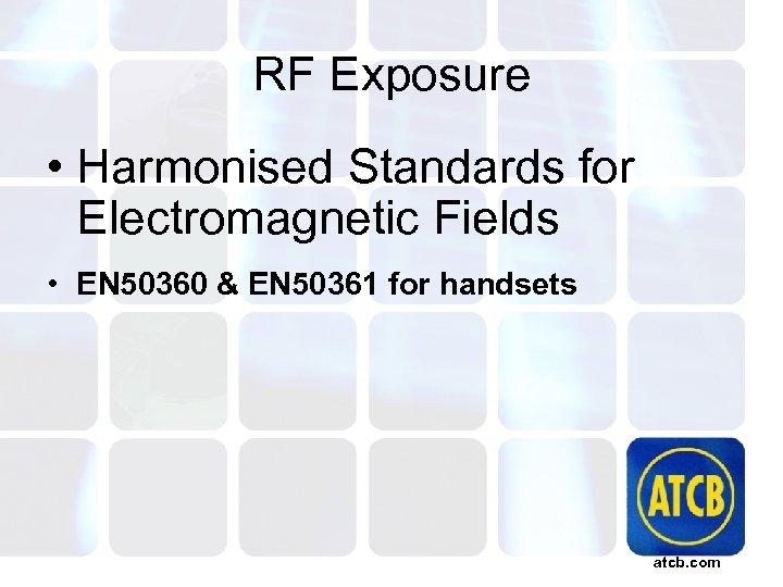 RF Exposure • Harmonised Standards for Electromagnetic Fields • EN 50360 & EN 50361