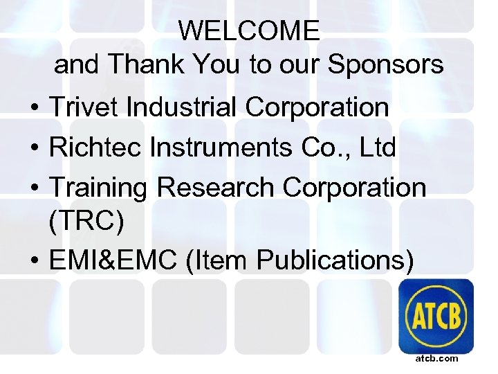 WELCOME and Thank You to our Sponsors • Trivet Industrial Corporation • Richtec Instruments