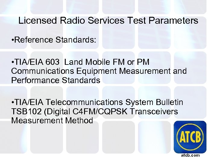 Licensed Radio Services Test Parameters • Reference Standards: • TIA/EIA 603 Land Mobile FM