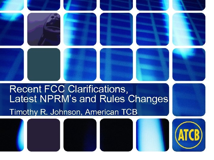 Recent FCC Clarifications, Latest NPRM's and Rules Changes Timothy R. Johnson, American TCB atcb.