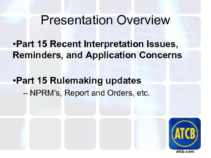 Presentation Overview • Part 15 Recent Interpretation Issues, Reminders, and Application Concerns • Part