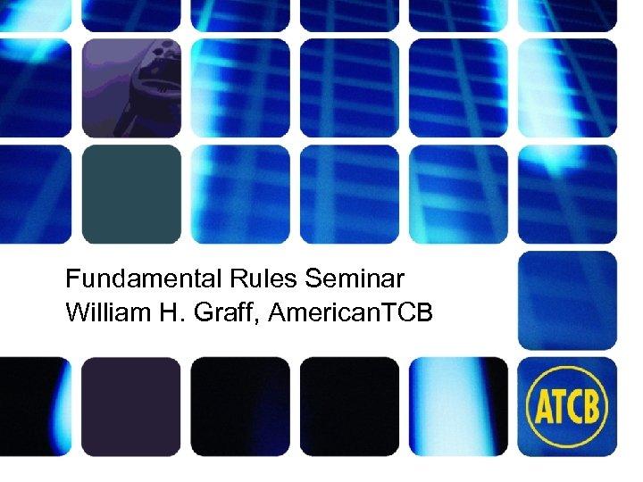 Fundamental Rules Seminar William H. Graff, American. TCB atcb. com