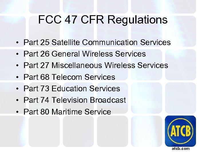 FCC 47 CFR Regulations • • Part 25 Satellite Communication Services Part 26 General