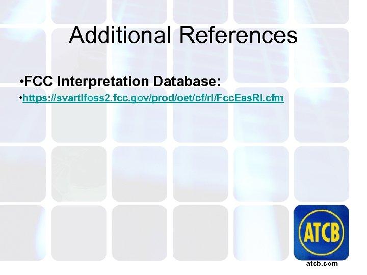 Additional References • FCC Interpretation Database: • https: //svartifoss 2. fcc. gov/prod/oet/cf/ri/Fcc. Eas. Ri.