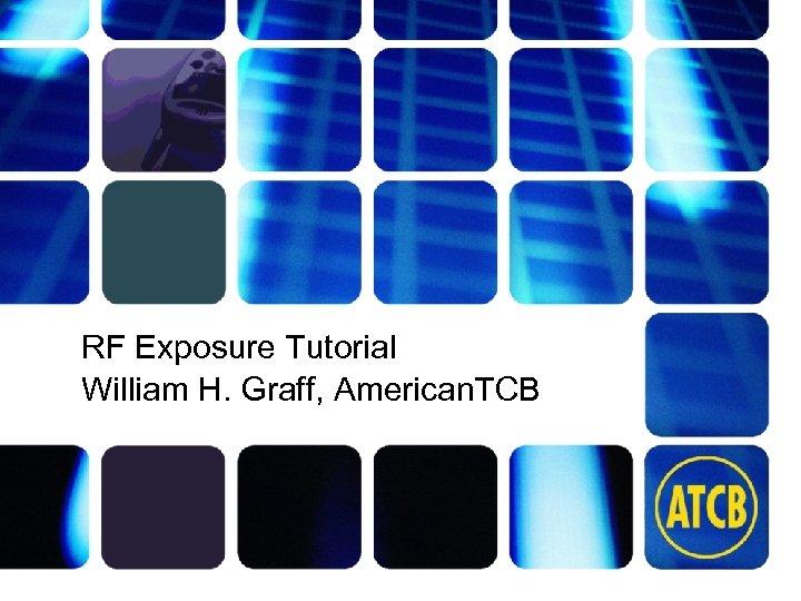 RF Exposure Tutorial William H. Graff, American. TCB atcb. com