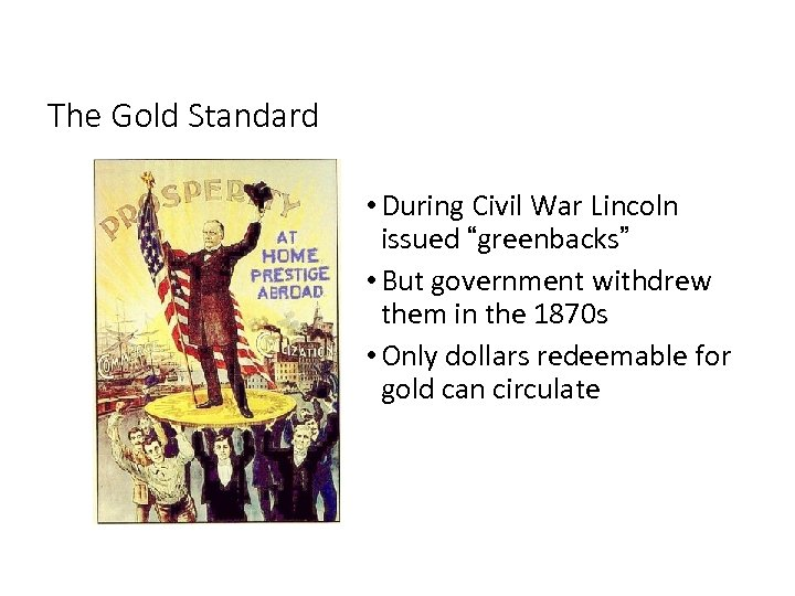 """The Gold Standard • During Civil War Lincoln issued """"greenbacks"""" • But government withdrew"""