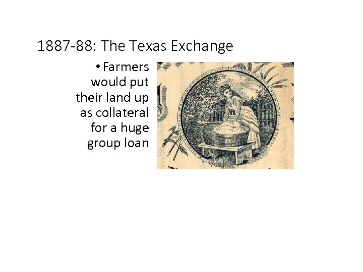 1887 -88: The Texas Exchange • Farmers would put their land up as collateral