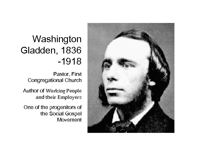 Washington Gladden, 1836 -1918 Pastor, First Congregational Church Author of Working People and their