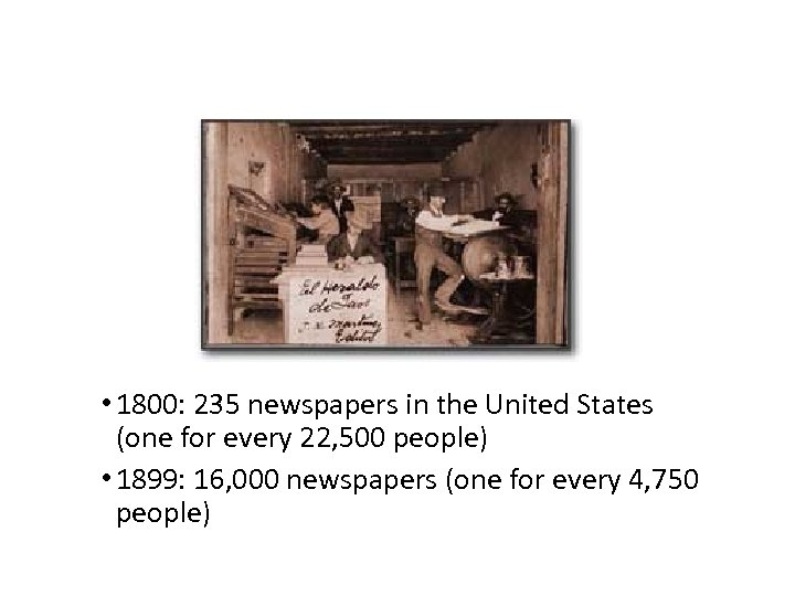• 1800: 235 newspapers in the United States (one for every 22, 500