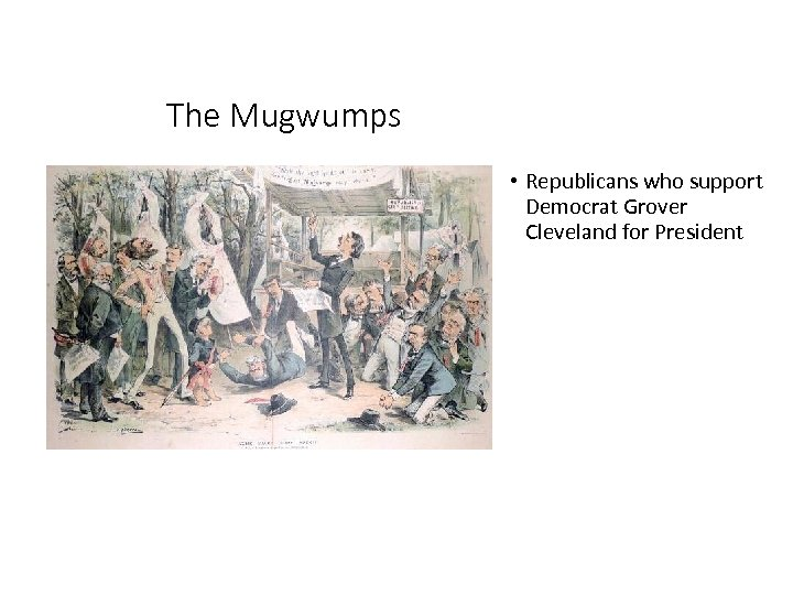 The Mugwumps • Republicans who support Democrat Grover Cleveland for President
