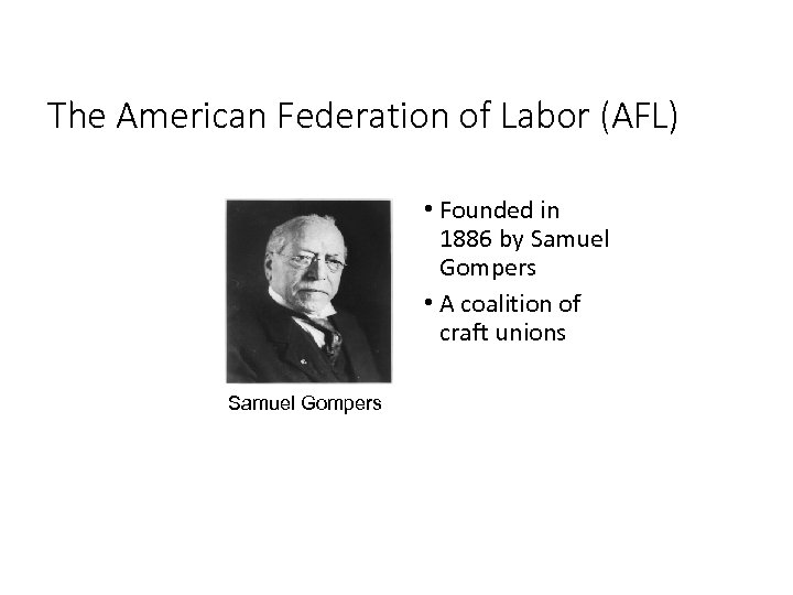 The American Federation of Labor (AFL) • Founded in 1886 by Samuel Gompers •