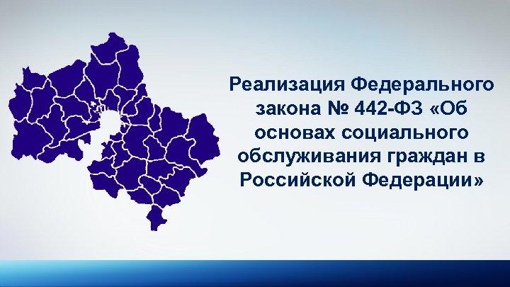 Реализация Федерального закона № 442 -ФЗ «Об основах социального обслуживания граждан в Российской Федерации»