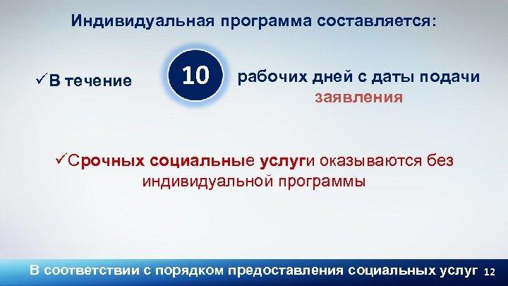 Индивидуальная программа составляется: üВ течение 10 рабочих дней с даты подачи заявления üСрочных социальные
