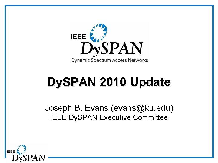 Dy. SPAN 2010 Update Joseph B. Evans (evans@ku. edu) IEEE Dy. SPAN Executive Committee